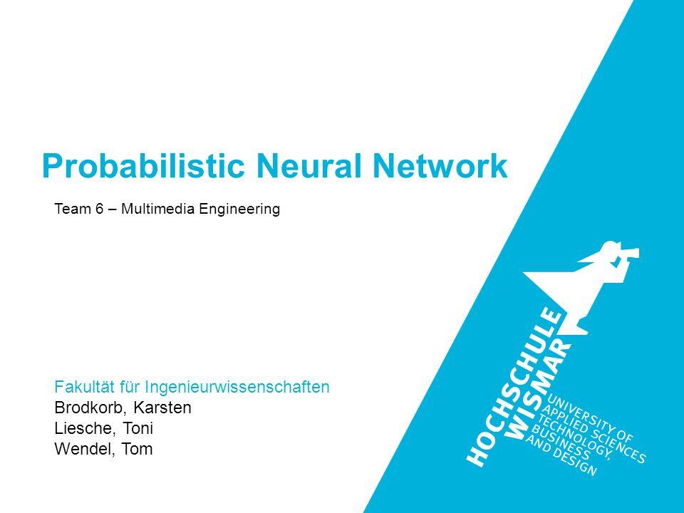 Fakultät für Ingenieurwissenschaften Brodkorb, Karsten Liesche, Toni Wendel, Tom Team 6 – Multimedia Engineering Probabilistic Neural Network