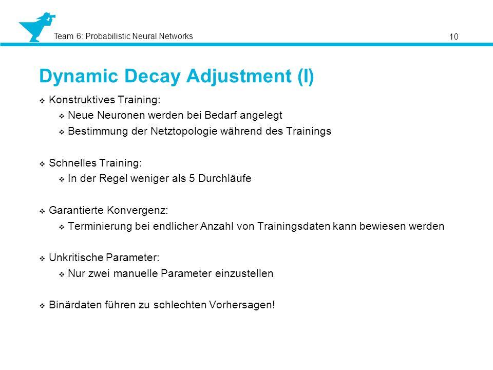 Team 6: Probabilistic Neural Networks Dynamic Decay Adjustment (I) 10 Konstruktives Training: Neue Neuronen werden bei Bedarf angelegt Bestimmung der