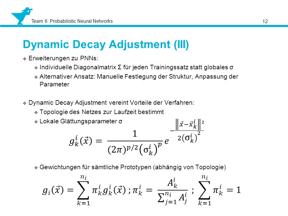 Team 6: Probabilistic Neural Networks Dynamic Decay Adjustment (III) 12 Erweiterungen zu PNNs: Individuelle Diagonalmatrix Σ für jeden Trainingssatz statt globales σ Alternativer Ansatz: Manuelle Festlegung der Struktur, Anpassung der Parameter Dynamic Decay Adjustment vereint Vorteile der Verfahren: Topologie des Netzes zur Laufzeit bestimmt Lokale Glättungsparameter σ Gewichtungen für sämtliche Prototypen (abhängig von Topologie)