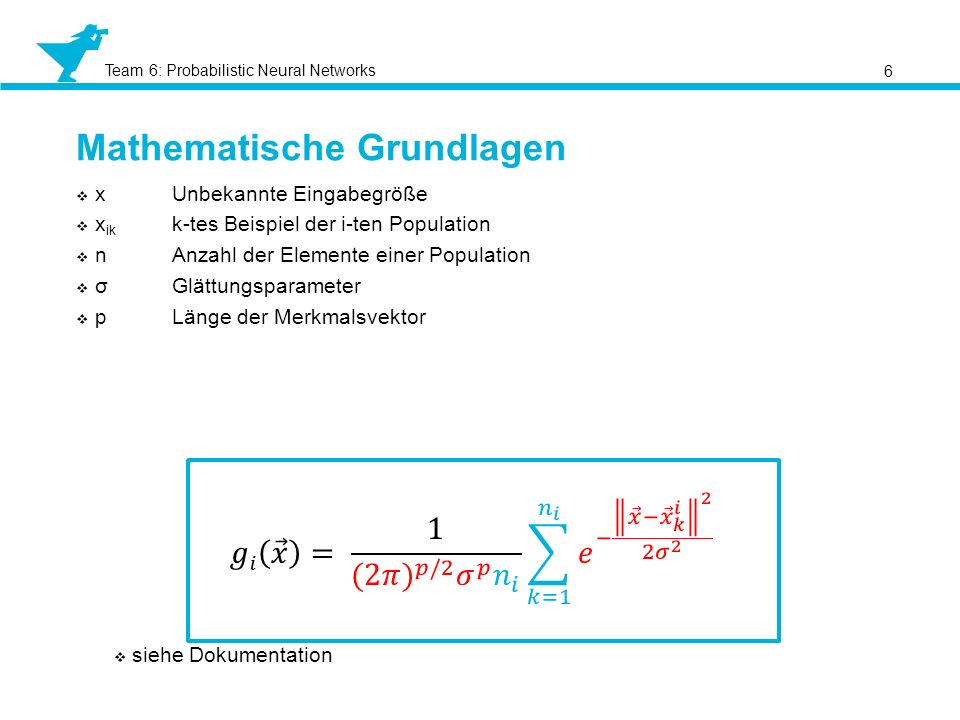 Team 6: Probabilistic Neural Networks Mathematische Grundlagen 6 xUnbekannte Eingabegröße x ik k-tes Beispiel der i-ten Population n Anzahl der Elemen