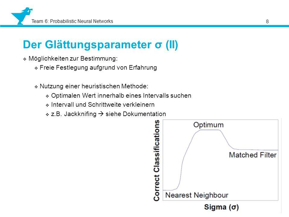 Team 6: Probabilistic Neural Networks Der Glättungsparameter σ (II) 8 Möglichkeiten zur Bestimmung: Freie Festlegung aufgrund von Erfahrung Nutzung ei