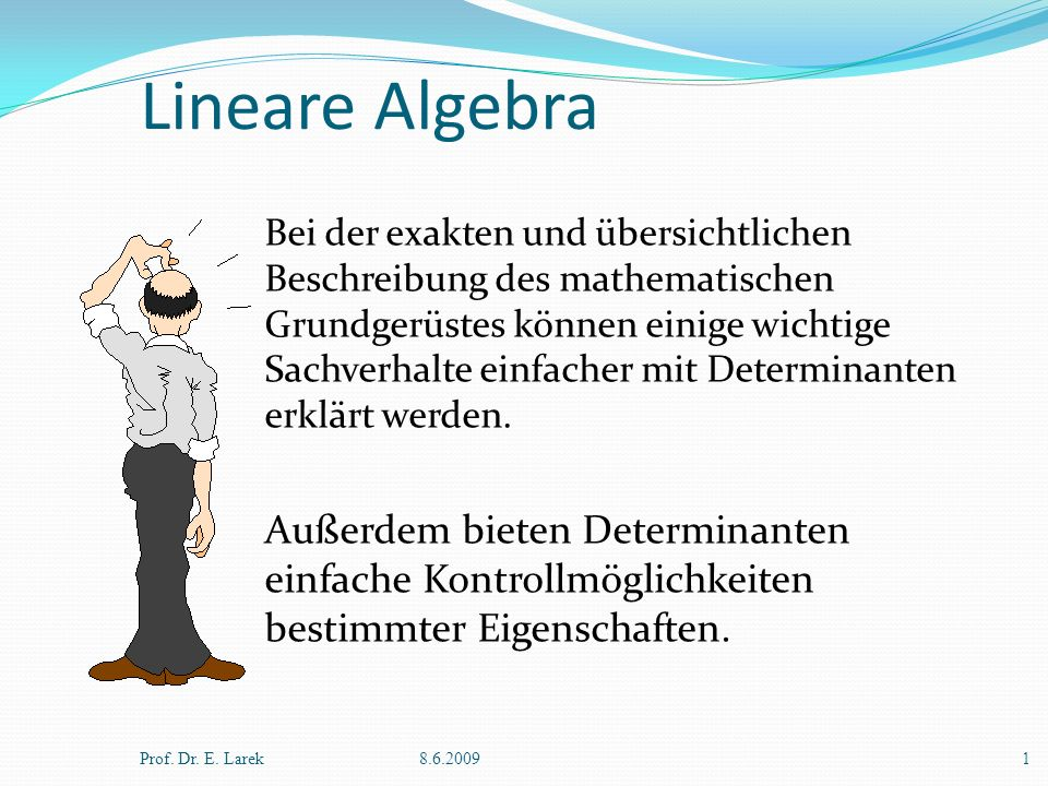 Lineare Algebra Prof. Dr. E. Larek8.6.20091 Außerdem bieten Determinanten einfache Kontrollmöglichkeiten bestimmter Eigenschaften. Bei der exakten und