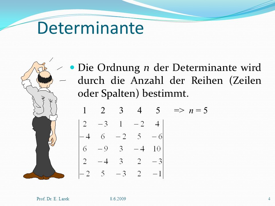 Determinante Die Ordnung n der Determinante wird durch die Anzahl der Reihen (Zeilen oder Spalten) bestimmt. Prof. Dr. E. Larek8.6.20094 1 2 3 4 5 =>