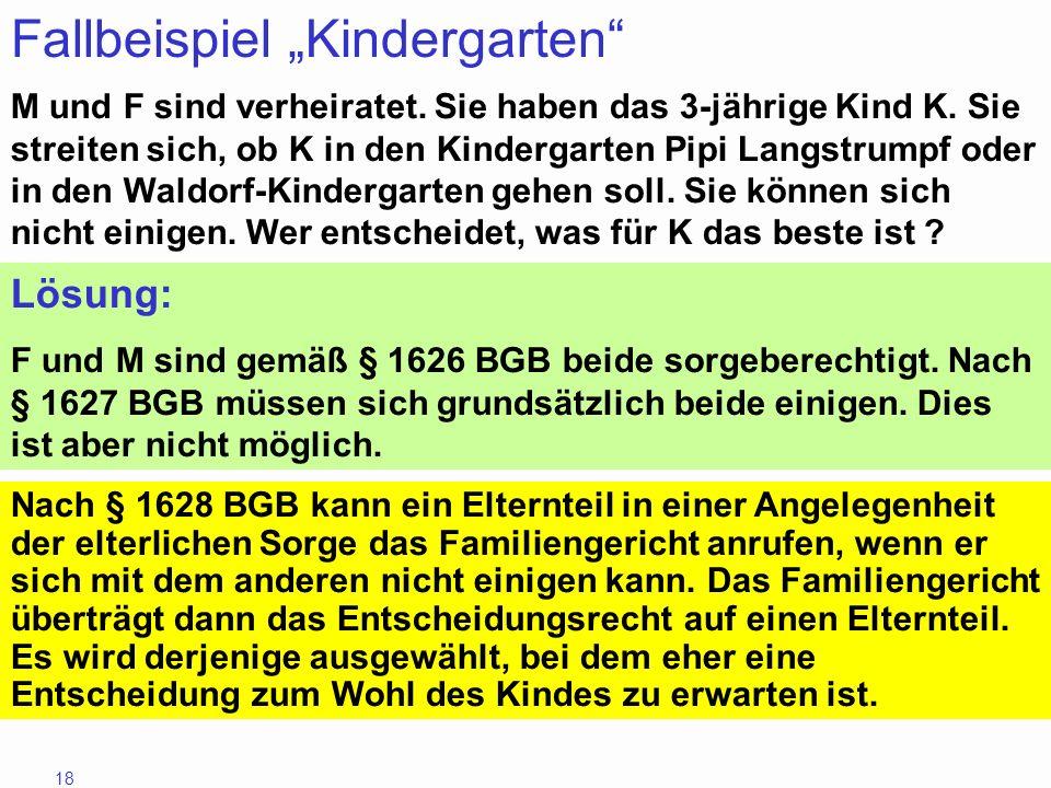 18 Fallbeispiel Kindergarten M und F sind verheiratet. Sie haben das 3-jährige Kind K. Sie streiten sich, ob K in den Kindergarten Pipi Langstrumpf od