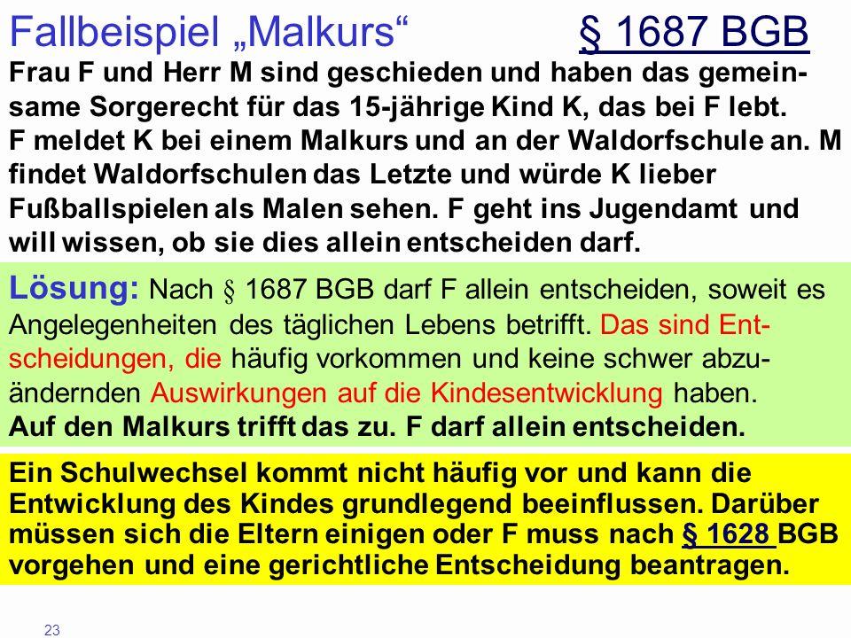 23 Fallbeispiel Malkurs § 1687 BGB§ 1687 BGB Frau F und Herr M sind geschieden und haben das gemein- same Sorgerecht für das 15-jährige Kind K, das be