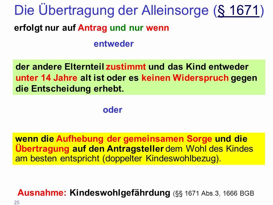 25 Die Übertragung der Alleinsorge (§ 1671)§ 1671 erfolgt nur auf Antrag und nur wenn der andere Elternteil zustimmt und das Kind entweder unter 14 Ja