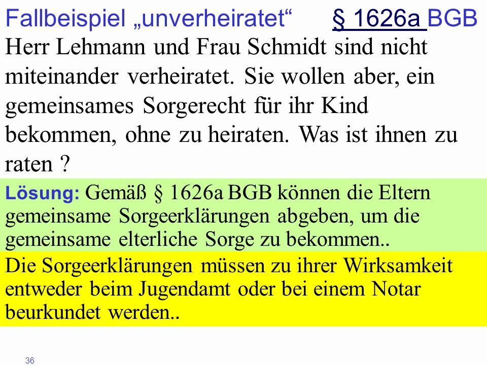 36 Fallbeispiel unverheiratet § 1626a BGB§ 1626a Herr Lehmann und Frau Schmidt sind nicht miteinander verheiratet. Sie wollen aber, ein gemeinsames So