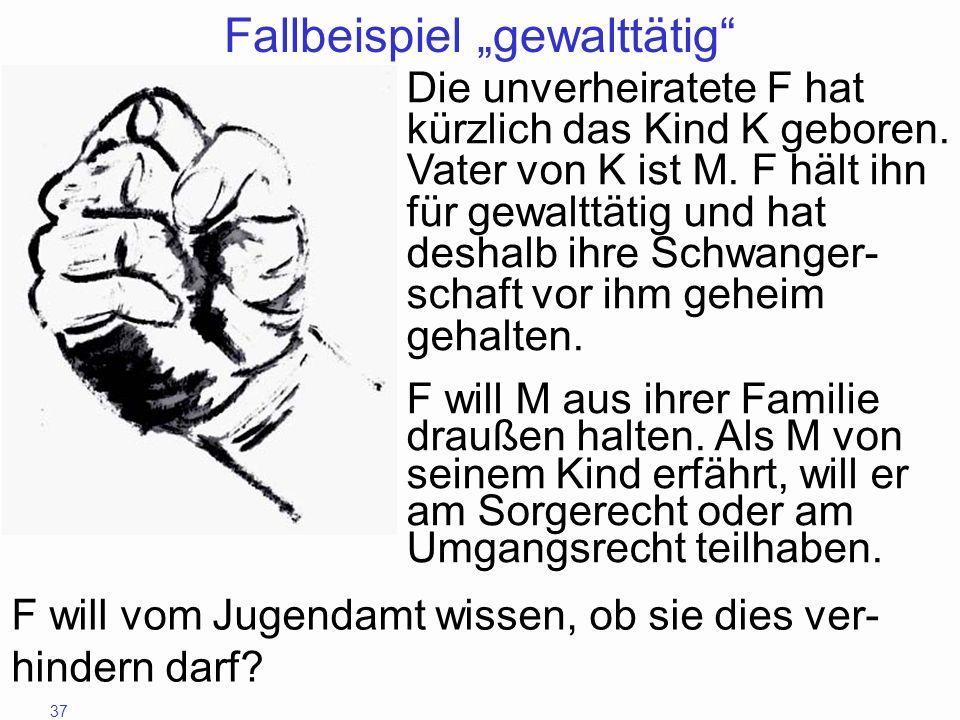 37 Fallbeispiel gewalttätig Die unverheiratete F hat kürzlich das Kind K geboren. Vater von K ist M. F hält ihn für gewalttätig und hat deshalb ihre S