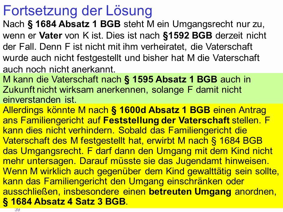 39 Fortsetzung der Lösung Nach § 1684 Absatz 1 BGB steht M ein Umgangsrecht nur zu, wenn er Vater von K ist. Dies ist nach §1592 BGB derzeit nicht der