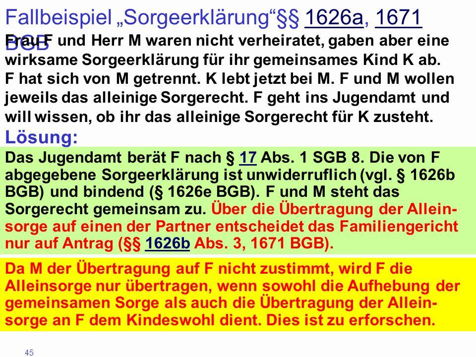 45 Fallbeispiel Sorgeerklärung§§ 1626a, 1671 BGB1626a1671 Frau F und Herr M waren nicht verheiratet, gaben aber eine wirksame Sorgeerklärung für ihr g