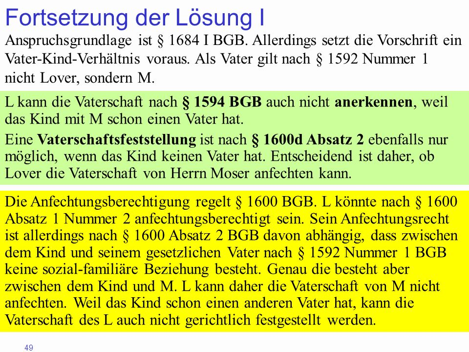 49 Fortsetzung der Lösung I Anspruchsgrundlage ist § 1684 I BGB. Allerdings setzt die Vorschrift ein Vater-Kind-Verhältnis voraus. Als Vater gilt nach