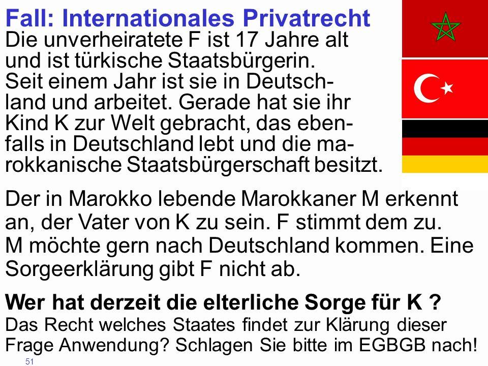 51 Fall: Internationales Privatrecht Die unverheiratete F ist 17 Jahre alt und ist türkische Staatsbürgerin. Seit einem Jahr ist sie in Deutsch- land