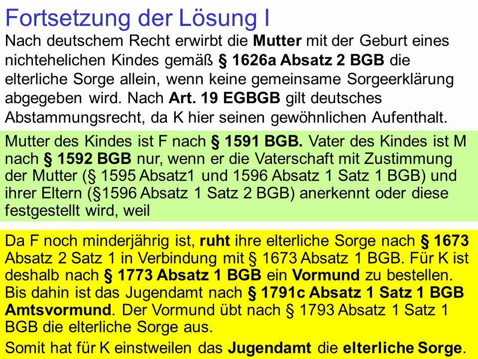 53 Fortsetzung der Lösung I Nach deutschem Recht erwirbt die Mutter mit der Geburt eines nichtehelichen Kindes gemäß § 1626a Absatz 2 BGB die elterlic