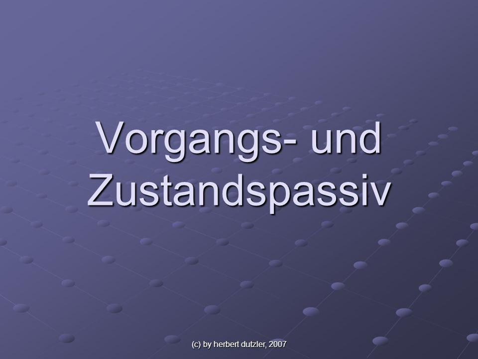 (c) by herbert dutzler, 2007 Vorgangspassiv Das Geschehen steht im Vordergrund, ein Verursacher wird in der Regel nicht genannt.