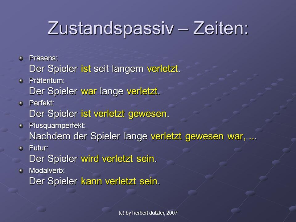 (c) by herbert dutzler, 2007 Zustandspassiv – Zeiten: Präsens: Der Spieler ist seit langem verletzt. Präteritum: Der Spieler war lange verletzt. Perfe