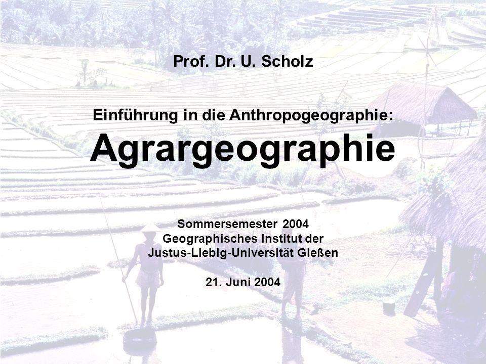 Prof. Dr. U. Scholz Einführung in die Anthropogeographie: Agrargeographie Sommersemester 2004 Geographisches Institut der Justus-Liebig-Universität Gi