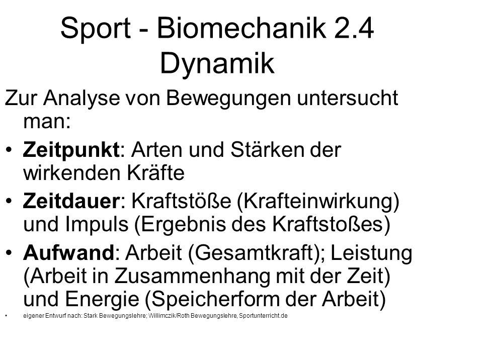 Sport - Biomechanik 2.4 Dynamik Zur Analyse von Bewegungen untersucht man: Zeitpunkt: Arten und Stärken der wirkenden Kräfte Zeitdauer: Kraftstöße (Kr