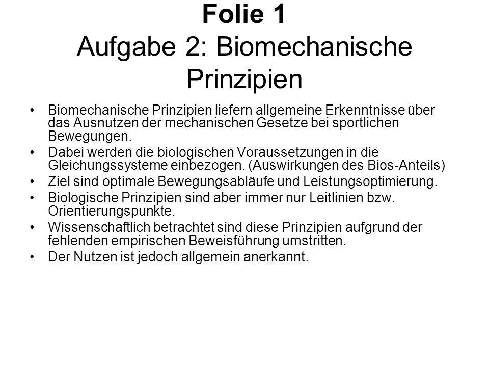 Folie 1 Aufgabe 2: Biomechanische Prinzipien Biomechanische Prinzipien liefern allgemeine Erkenntnisse über das Ausnutzen der mechanischen Gesetze bei