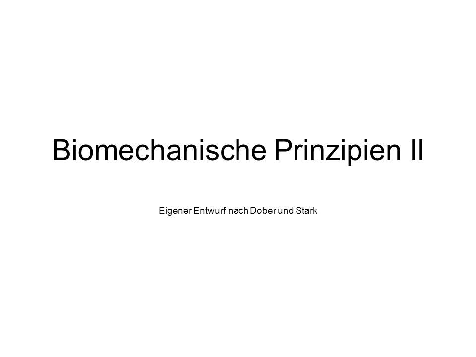 Biomechanische Prinzipien II Eigener Entwurf nach Dober und Stark