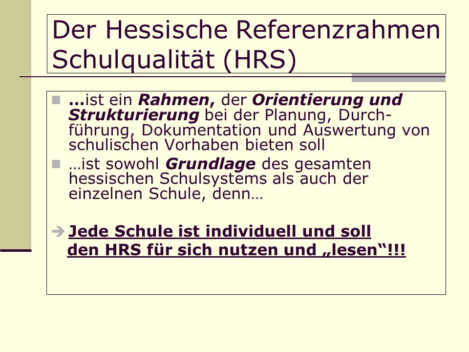 Der Hessische Referenzrahmen Schulqualität (HRS) …ist ein Rahmen, der Orientierung und Strukturierung bei der Planung, Durch- führung, Dokumentation und Auswertung von schulischen Vorhaben bieten soll …ist sowohl Grundlage des gesamten hessischen Schulsystems als auch der einzelnen Schule, denn… Jede Schule ist individuell und soll den HRS für sich nutzen und lesen!!!