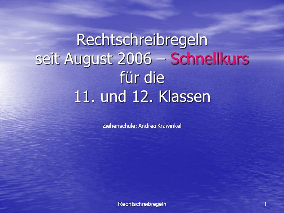 Rechtschreibregeln1 Rechtschreibregeln seit August 2006 – Schnellkurs für die 11. und 12. Klassen Ziehenschule: Andrea Krawinkel