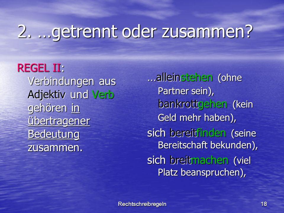 Rechtschreibregeln18 2. …getrennt oder zusammen? REGEL II: Verbindungen aus Adjektiv und Verb gehören in übertragener Bedeutung zusammen. …alleinstehe