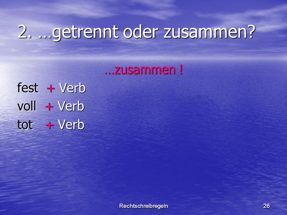 Rechtschreibregeln26 2. …getrennt oder zusammen? …zusammen ! fest + Verb voll + Verb tot + Verb