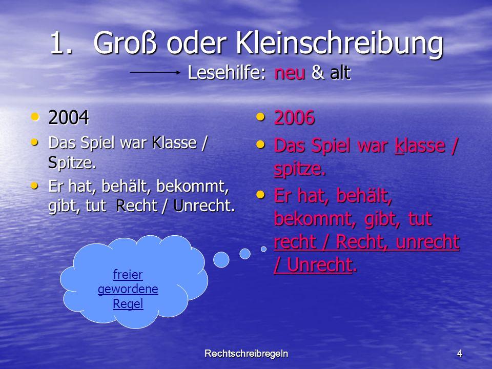 Rechtschreibregeln4 1.Groß oder Kleinschreibung Lesehilfe: neu & alt 2004 2004 Das Spiel war Klasse / Spitze. Das Spiel war Klasse / Spitze. Er hat, b