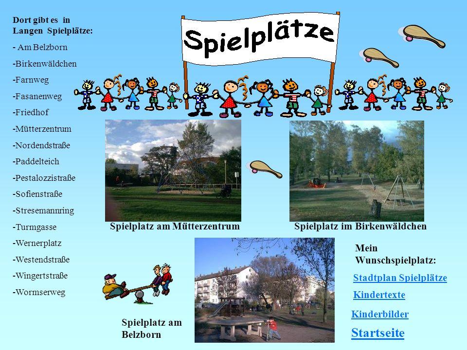 Dort gibt es in Langen Spielplätze: - Am Belzborn -Birkenwäldchen -Farnweg -Fasanenweg -Friedhof -Mütterzentrum -Nordendstraße -Paddelteich -Pestalozz