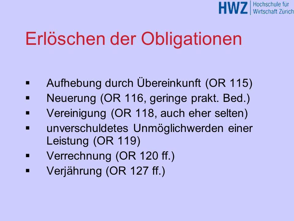 Erlöschen der Obligationen Aufhebung durch Übereinkunft (OR 115) Neuerung (OR 116, geringe prakt. Bed.) Vereinigung (OR 118, auch eher selten) unversc