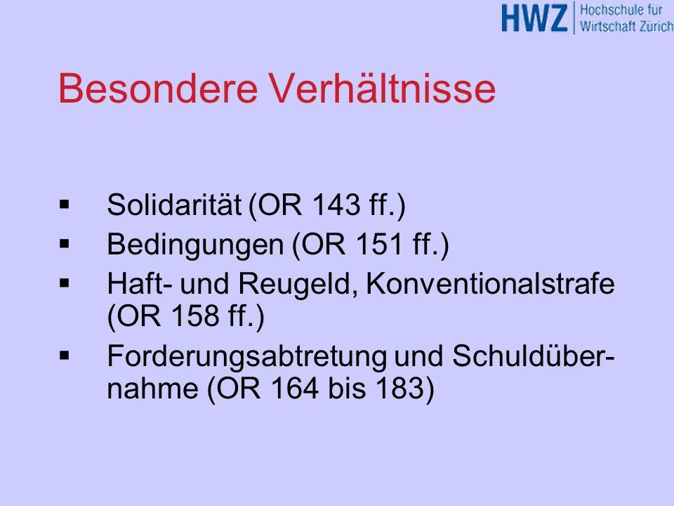 Besondere Verhältnisse Solidarität (OR 143 ff.) Bedingungen (OR 151 ff.) Haft- und Reugeld, Konventionalstrafe (OR 158 ff.) Forderungsabtretung und Sc