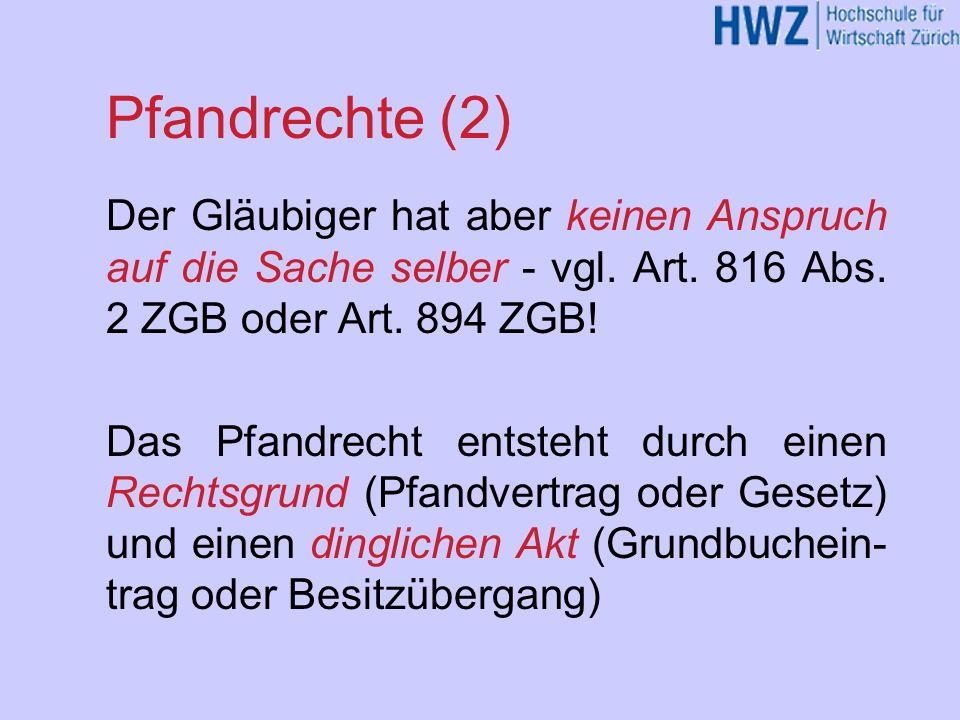 Pfandrechte (2) Der Gläubiger hat aber keinen Anspruch auf die Sache selber - vgl. Art. 816 Abs. 2 ZGB oder Art. 894 ZGB! Das Pfandrecht entsteht durc