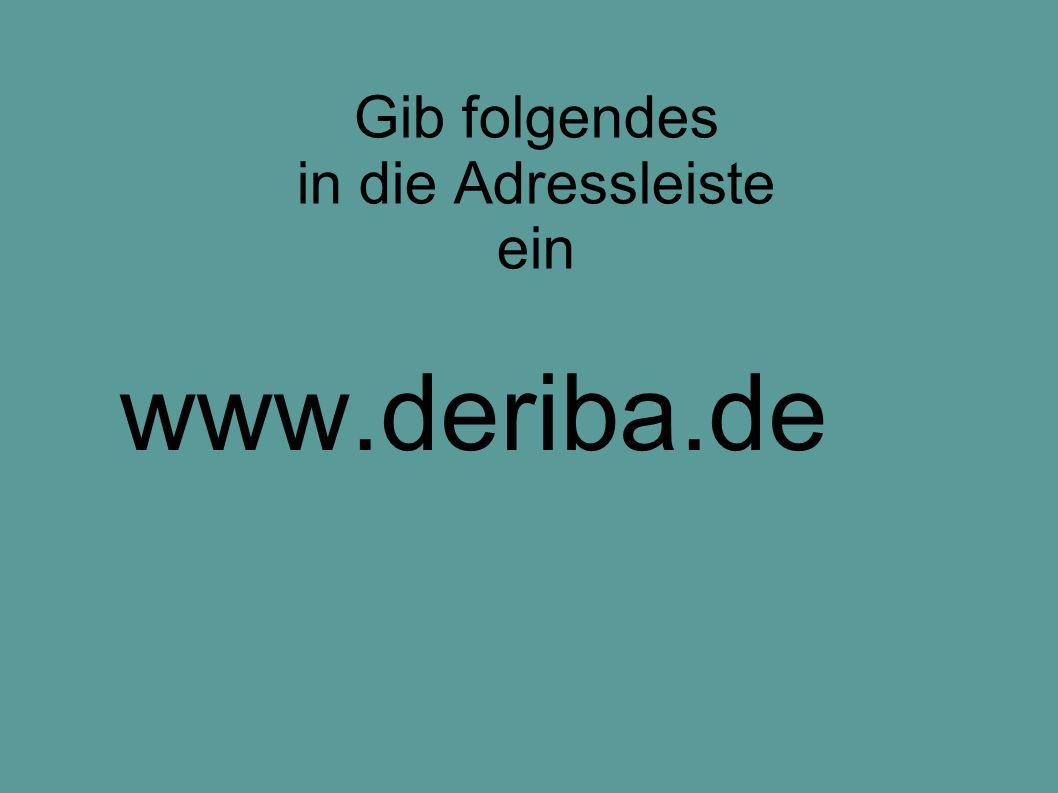 Gib folgendes in die Adressleiste ein www.deriba.de