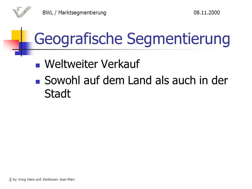 Geografische Segmentierung Weltweiter Verkauf Sowohl auf dem Land als auch in der Stadt BWL / Marktsegmentierung 08.11.2000 © by Vong Hans und Zenklusen Jean-Marc