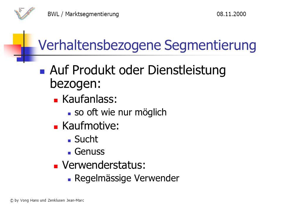 Verhaltensbezogene Segmentierung Auf Produkt oder Dienstleistung bezogen: Kaufanlass: so oft wie nur möglich Kaufmotive: Sucht Genuss Verwenderstatus: Regelmässige Verwender BWL / Marktsegmentierung 08.11.2000 © by Vong Hans und Zenklusen Jean-Marc