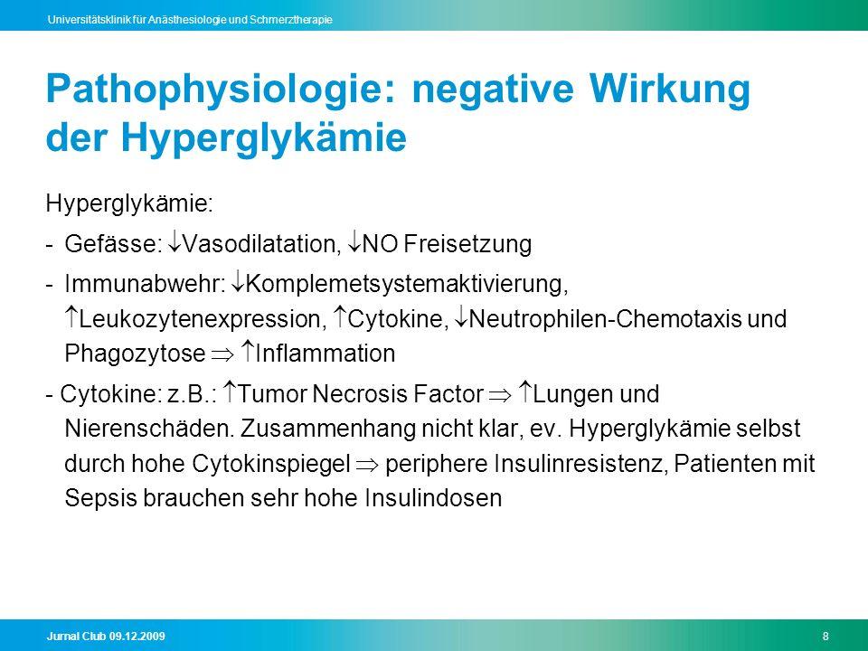 Jurnal Club 09.12.20098 Universitätsklinik für Anästhesiologie und Schmerztherapie Pathophysiologie: negative Wirkung der Hyperglykämie Hyperglykämie: -Gefässe: Vasodilatation, NO Freisetzung -Immunabwehr: Komplemetsystemaktivierung, Leukozytenexpression, Cytokine, Neutrophilen-Chemotaxis und Phagozytose Inflammation - Cytokine: z.B.: Tumor Necrosis Factor Lungen und Nierenschäden.