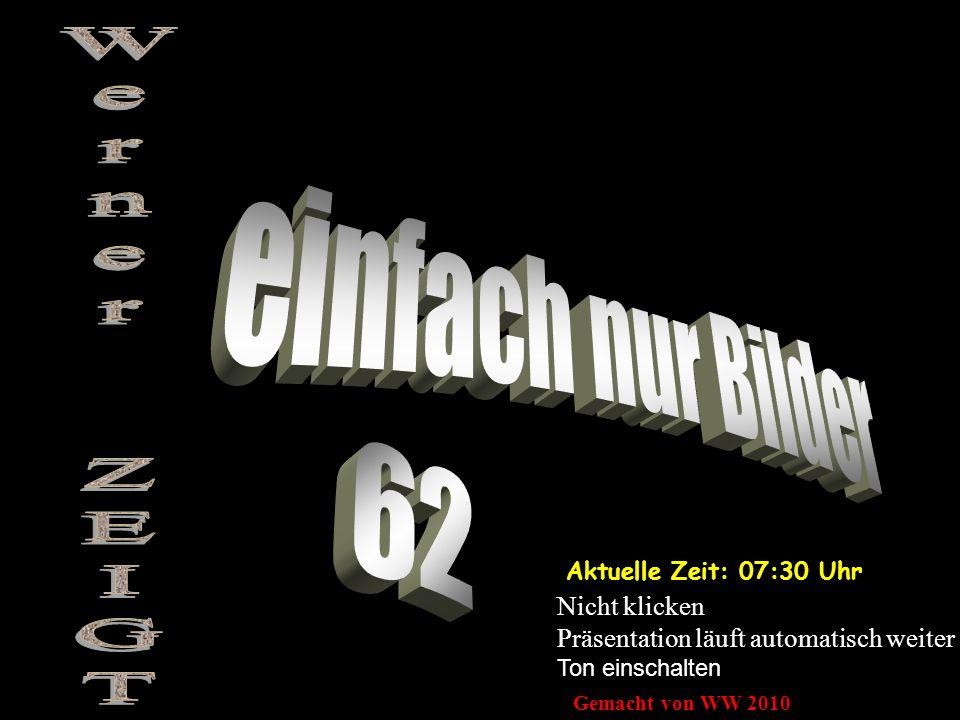 Aktuelle Zeit: 07:32 Uhr Nicht klicken Präsentation läuft automatisch weiter Ton einschalten Gemacht von WW 2010