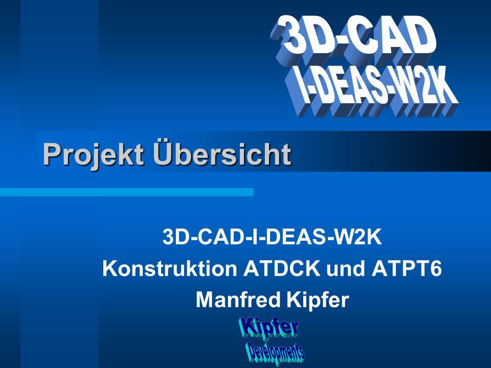 Projekt Übersicht 3D-CAD-I-DEAS-W2K Konstruktion ATDCK und ATPT6 Manfred Kipfer