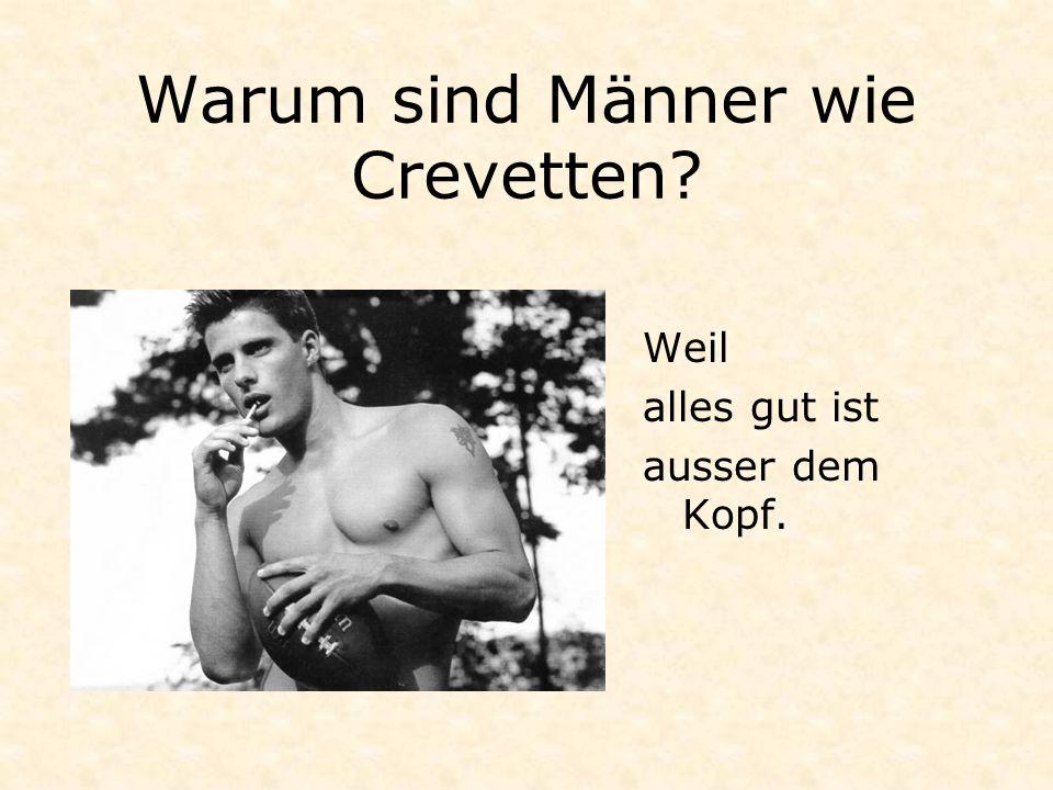 Warum sind Männer wie Crevetten? Weil alles gut ist ausser dem Kopf.