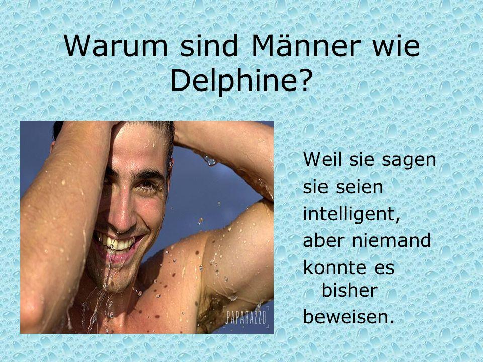 Warum sind Männer wie Delphine? Weil sie sagen sie seien intelligent, aber niemand konnte es bisher beweisen.