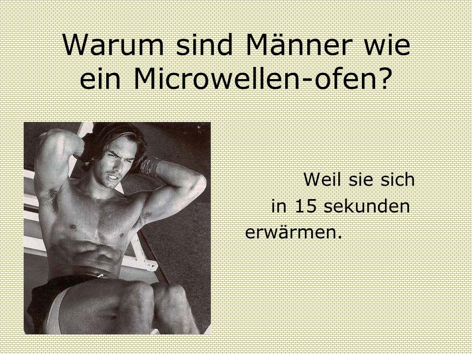 Warum sind Männer wie ein Microwellen-ofen? Weil sie sich in 15 sekunden erwärmen.