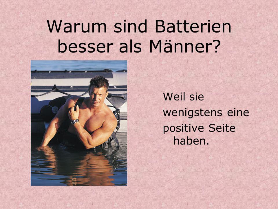 Warum sind Batterien besser als Männer? Weil sie wenigstens eine positive Seite haben.