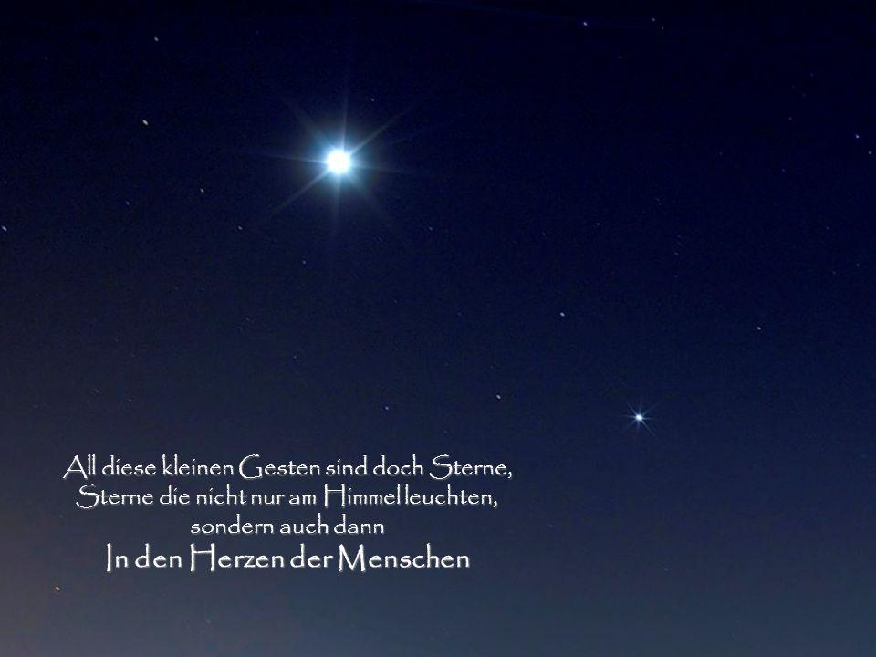 All diese kleinen Gesten sind doch Sterne, Sterne die nicht nur am Himmel leuchten, sondern auch dann In den Herzen der Menschen
