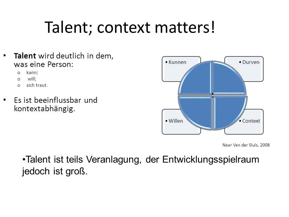 Talent; context matters! Talent wird deutlich in dem, was eine Person: okann; o will; osich traut. Es ist beeinflussbar und kontextabhängig. Naar Van