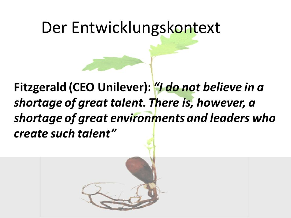 Der Entwicklungskontext Fitzgerald (CEO Unilever): I do not believe in a shortage of great talent. There is, however, a shortage of great environments