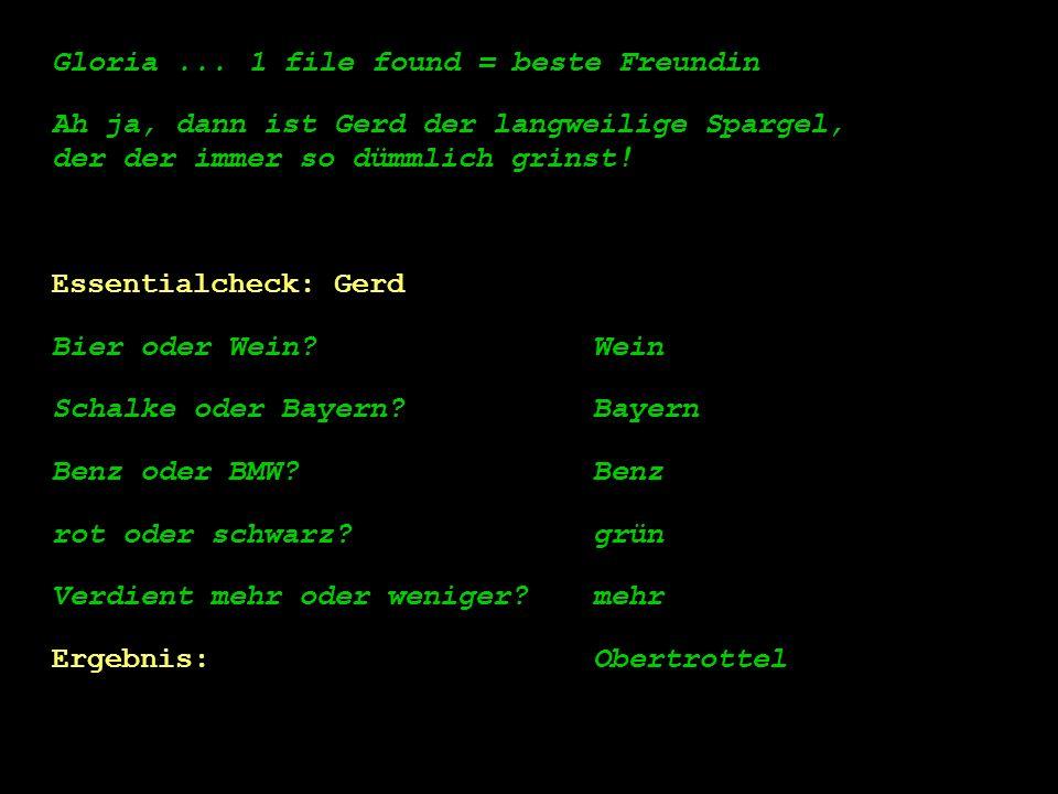 Gloria...1 file found = beste Freundin Ah ja, dann ist Gerd der langweilige Spargel, der der immer so dümmlich grinst! Essentialcheck: Gerd Bier oder