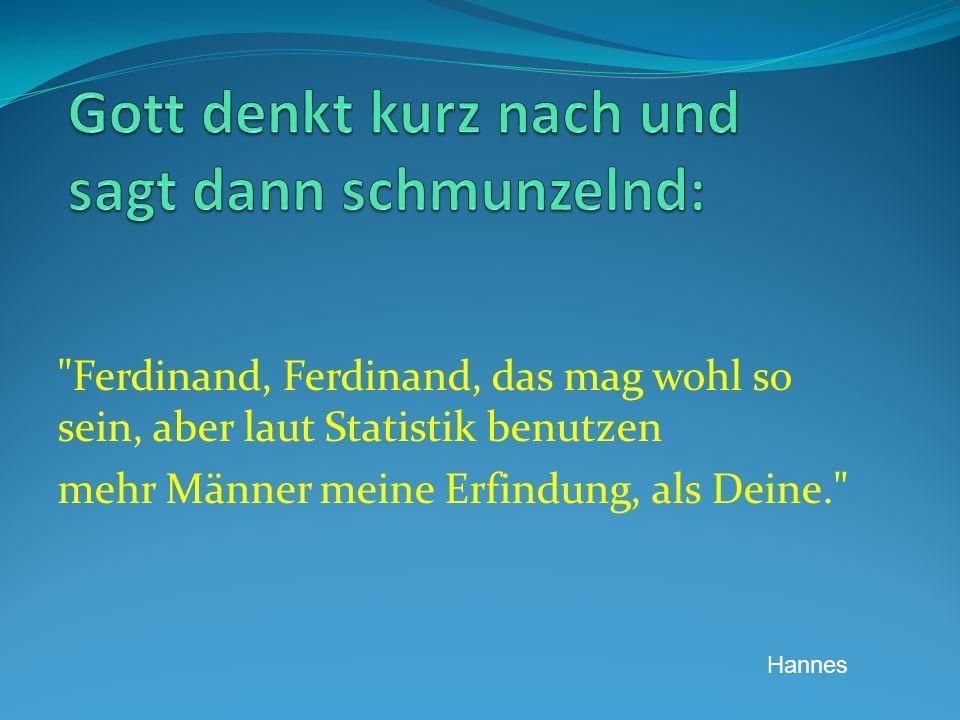 Ferdinand, Ferdinand, das mag wohl so sein, aber laut Statistik benutzen mehr Männer meine Erfindung, als Deine. Hannes