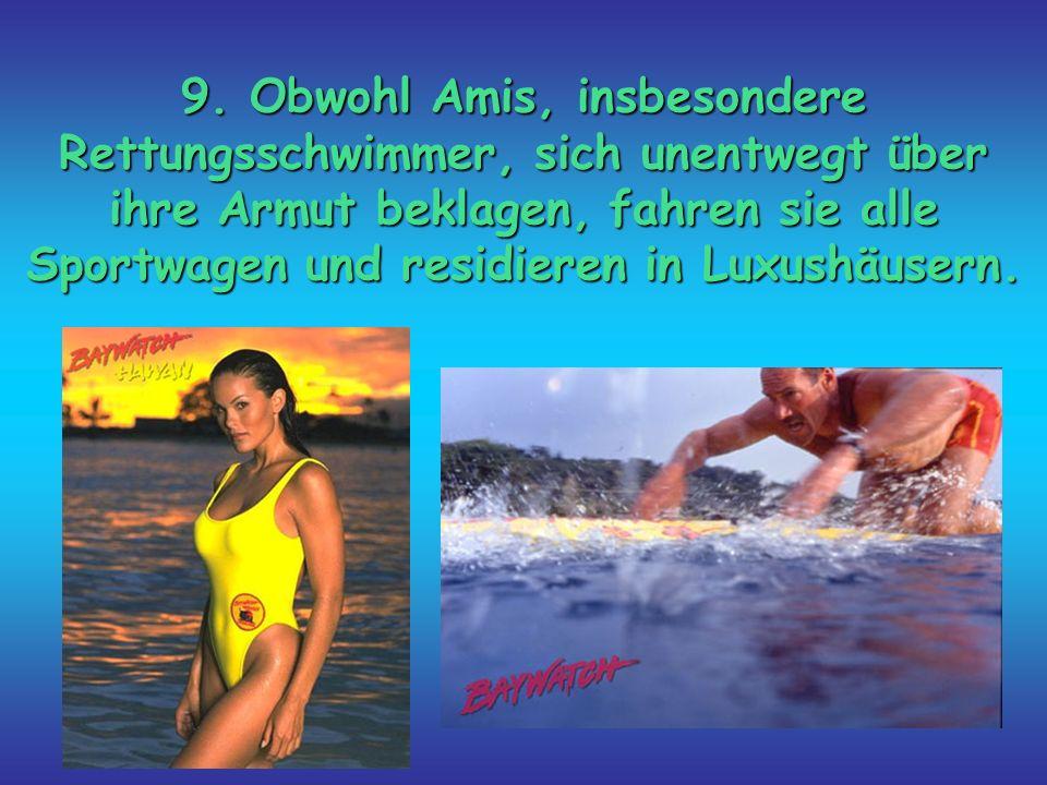 9. Obwohl Amis, insbesondere Rettungsschwimmer, sich unentwegt über ihre Armut beklagen, fahren sie alle Sportwagen und residieren in Luxushäusern.