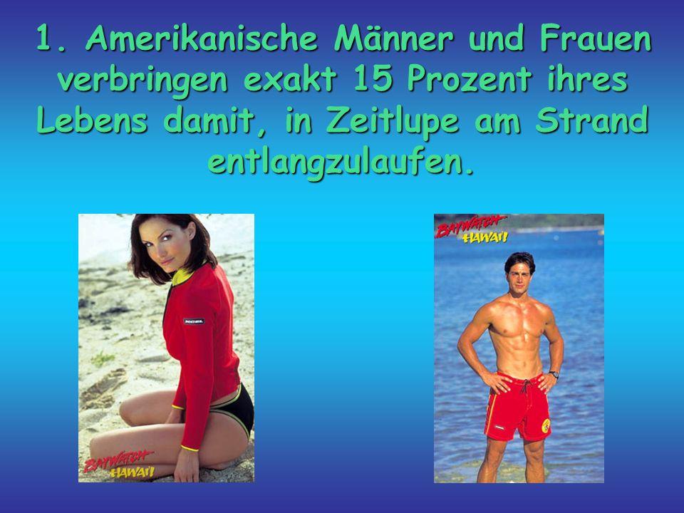 1. Amerikanische Männer und Frauen verbringen exakt 15 Prozent ihres Lebens damit, in Zeitlupe am Strand entlangzulaufen.