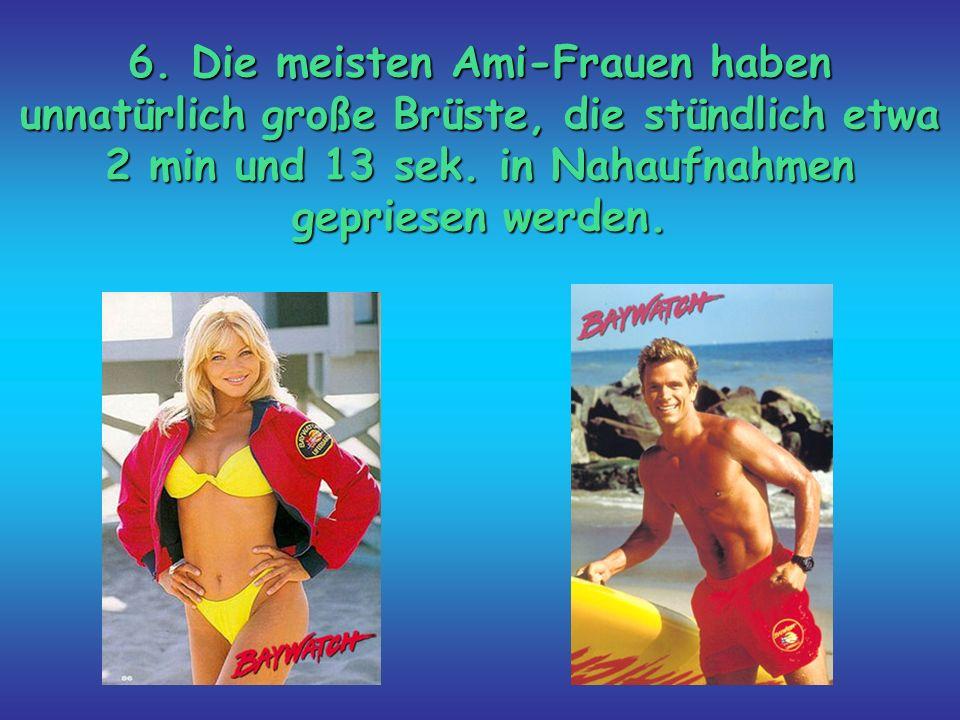 6. Die meisten Ami-Frauen haben unnatürlich große Brüste, die stündlich etwa 2 min und 13 sek. in Nahaufnahmen gepriesen werden.